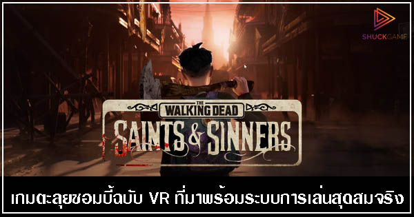 The Walking Dead: Saints & Sinners เกมตะลุยซอมบี้ฉบับ VR ที่มาพร้อมระบบการเล่นสุดสมจริง